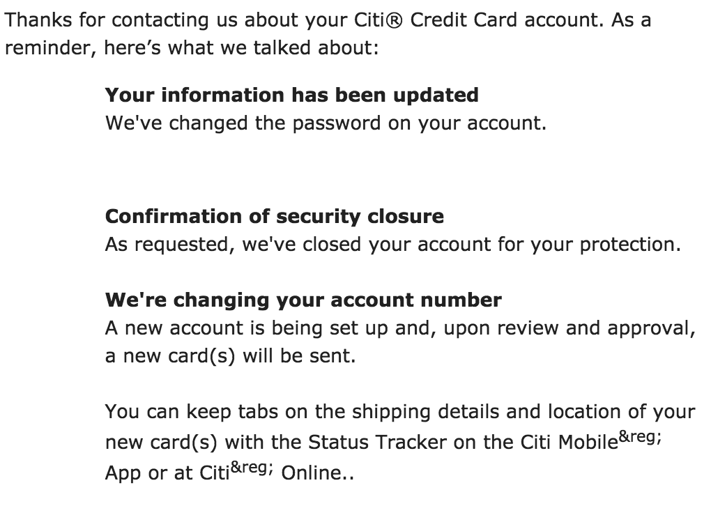 Thanks for contacting us about your Citi® Credit Card account. As a reminder, here's what we talked about: Your information has been updated We've changed the password on your account. Confirmation of security closure As requested, we've closed your account for your protection. We're changing your account number A new account is being set up and, upon review and approval, a new card(s) will be sent. You can keep tabs on the shipping details and location of your new card(s) with the Status Tracker on the Citi Mobile App or at Citi Online.